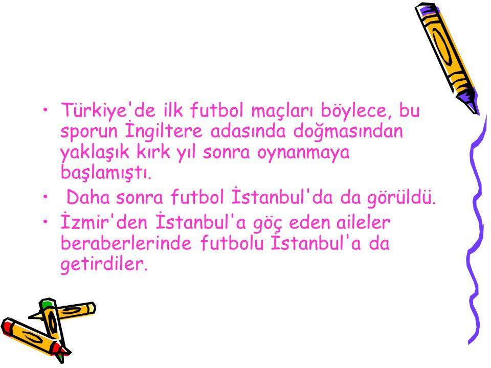 Türkiye'de ilk futbol maçları böylece, bu sporun İngiltere adasında doğmasından yaklaşık kırk yıl sonra oynanmaya başlamıştı. Daha sonra futbol İstanb
