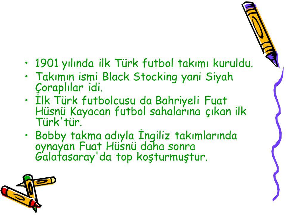 1901 yılında ilk Türk futbol takımı kuruldu. Takımın ismi Black Stocking yani Siyah Çoraplılar idi. İlk Türk futbolcusu da Bahriyeli Fuat Hüsnü Kayaca