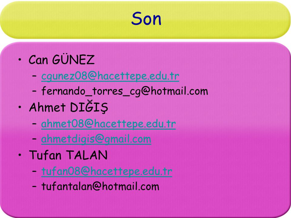 Son Can GÜNEZ –cgunez08@hacettepe.edu.trcgunez08@hacettepe.edu.tr –fernando_torres_cg@hotmail.com Ahmet DIĞIŞ –ahmet08@hacettepe.edu.trahmet08@hacettepe.edu.tr –ahmetdigis@gmail.comahmetdigis@gmail.com Tufan TALAN –tufan08@hacettepe.edu.trtufan08@hacettepe.edu.tr –tufantalan@hotmail.com