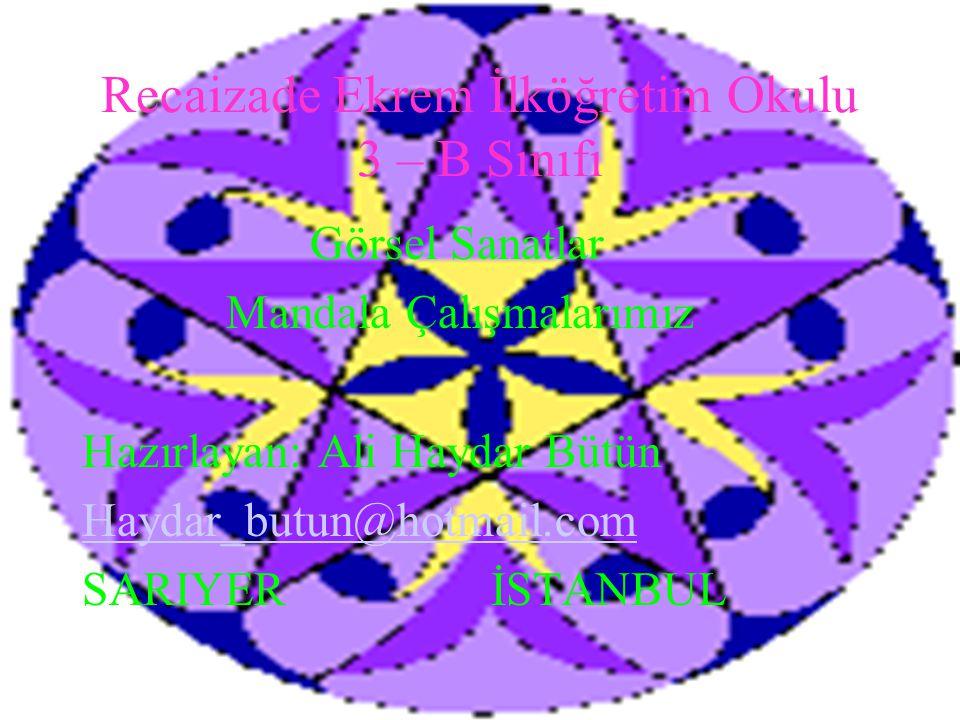 Recaizade Ekrem İlköğretim Okulu 3 – B Sınıfı Görsel Sanatlar Mandala Çalışmalarımız Hazırlayan: Ali Haydar Bütün Haydar_butun@hotmail.com SARIYER İST