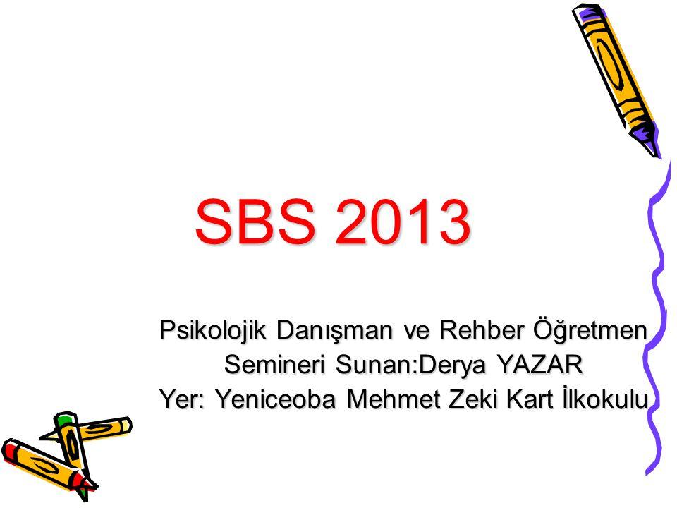 SBS 2013 Psikolojik Danışman ve Rehber Öğretmen Semineri Sunan:Derya YAZAR Yer: Yeniceoba Mehmet Zeki Kart İlkokulu