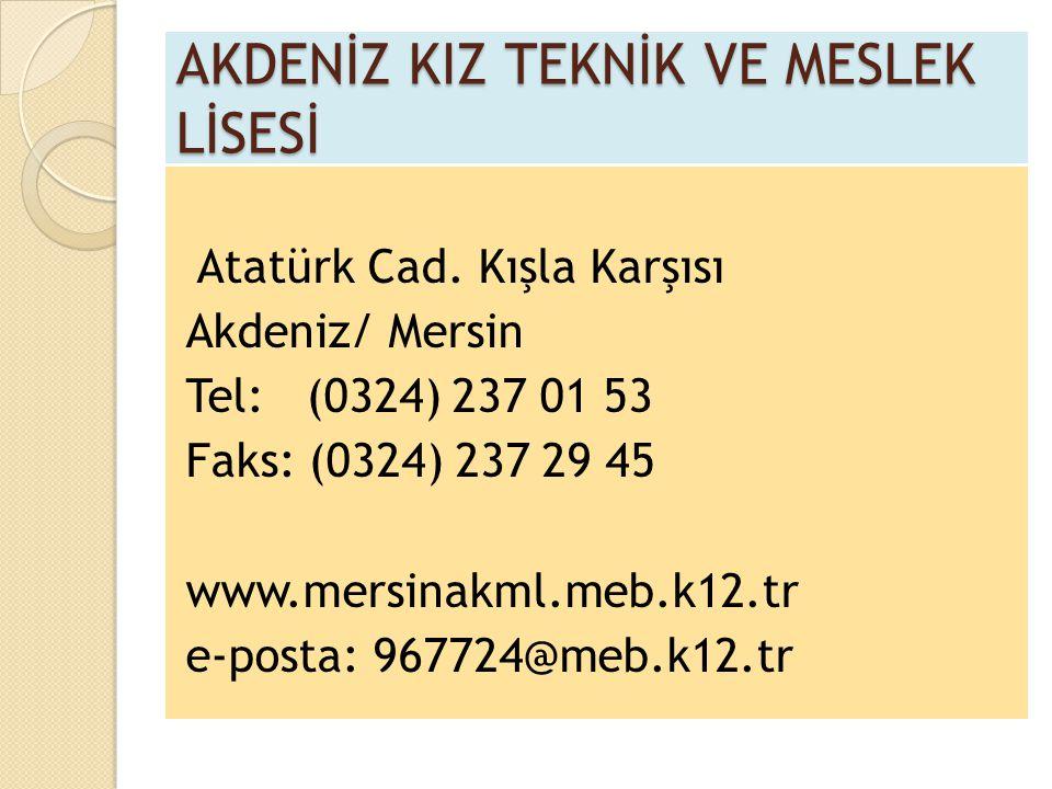 AKDENİZ KIZ TEKNİK VE MESLEK LİSESİ Atatürk Cad. Kışla Karşısı Akdeniz/ Mersin Tel: (0324) 237 01 53 Faks: (0324) 237 29 45 www.mersinakml.meb.k12.tr