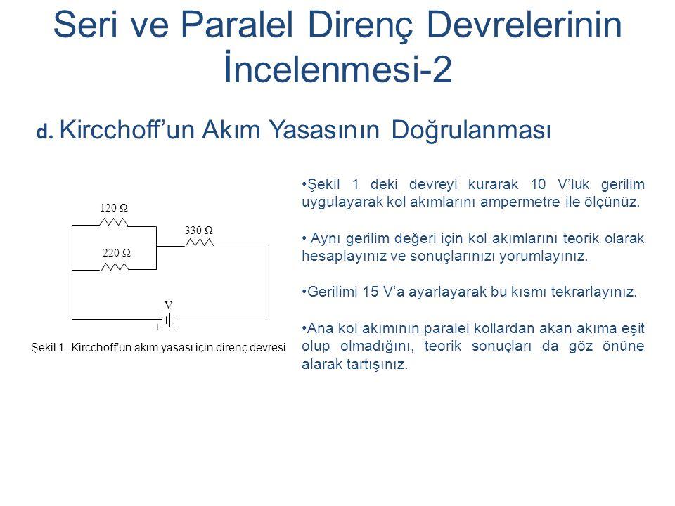 Seri ve Paralel Direnç Devrelerinin İncelenmesi-2 d. Kircchoff'un Akım Yasasının Doğrulanması 120 Ω + - 220 Ω 330 Ω V Şekil 1 deki devreyi kurarak 10