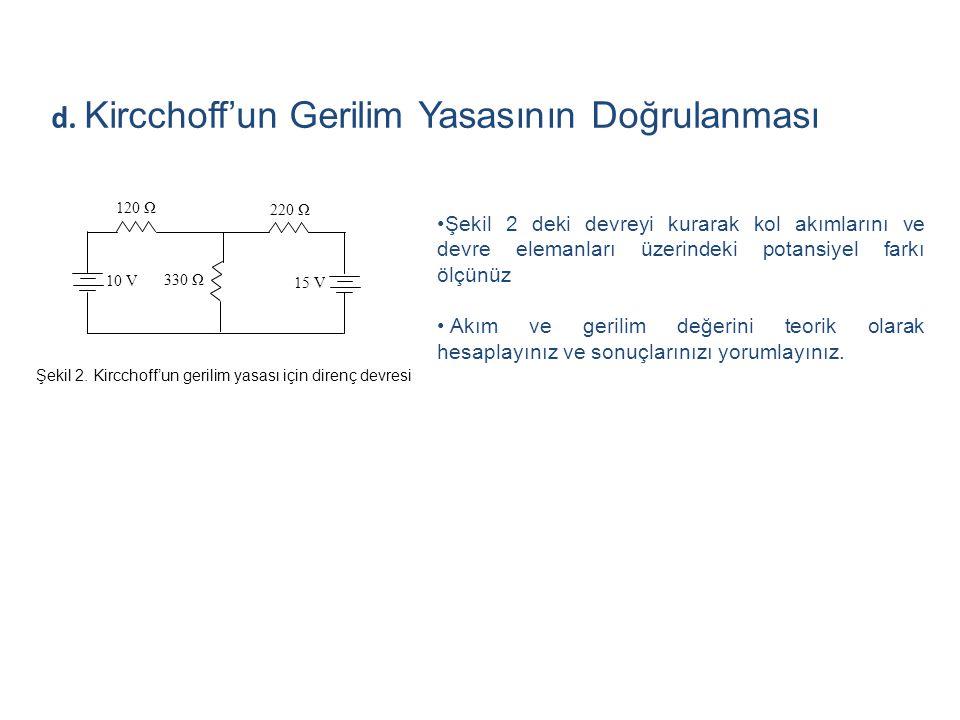 d. Kircchoff'un Gerilim Yasasının Doğrulanması Şekil 2 deki devreyi kurarak kol akımlarını ve devre elemanları üzerindeki potansiyel farkı ölçünüz Akı