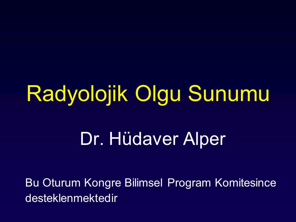 Radyolojik Olgu Sunumu Dr. Hüdaver Alper Bu Oturum Kongre Bilimsel Program Komitesince desteklenmektedir