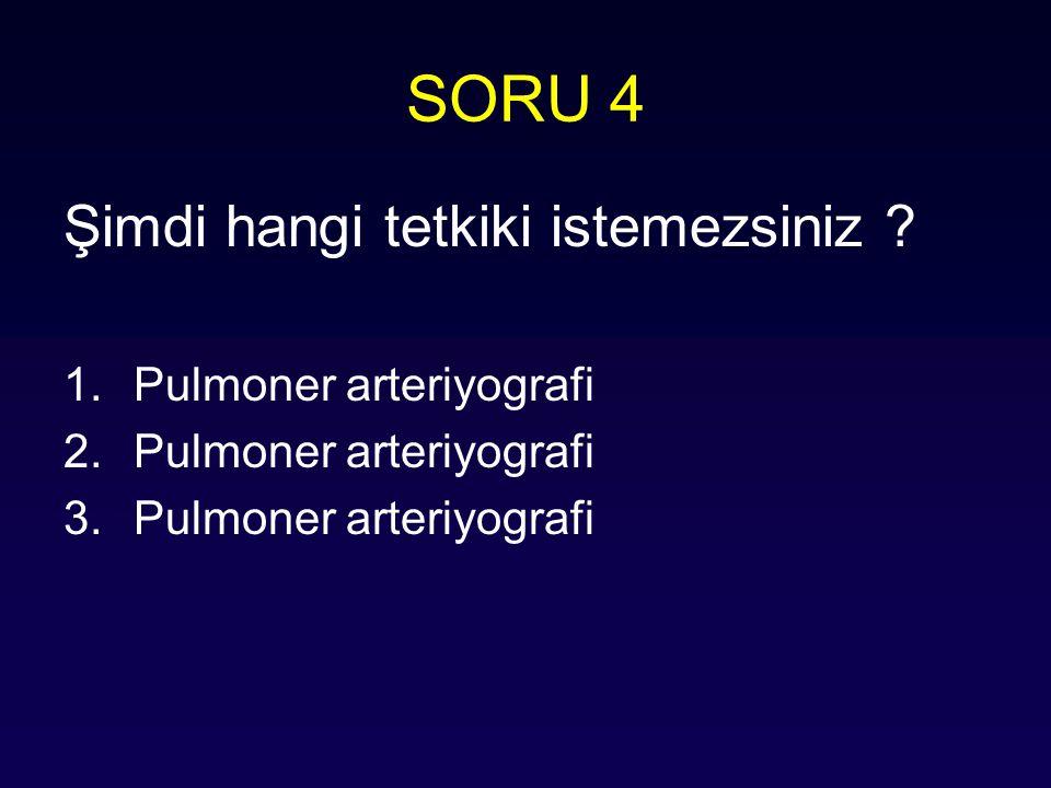 SORU 4 Şimdi hangi tetkiki istemezsiniz ? 1.Pulmoner arteriyografi 2.Pulmoner arteriyografi 3.Pulmoner arteriyografi