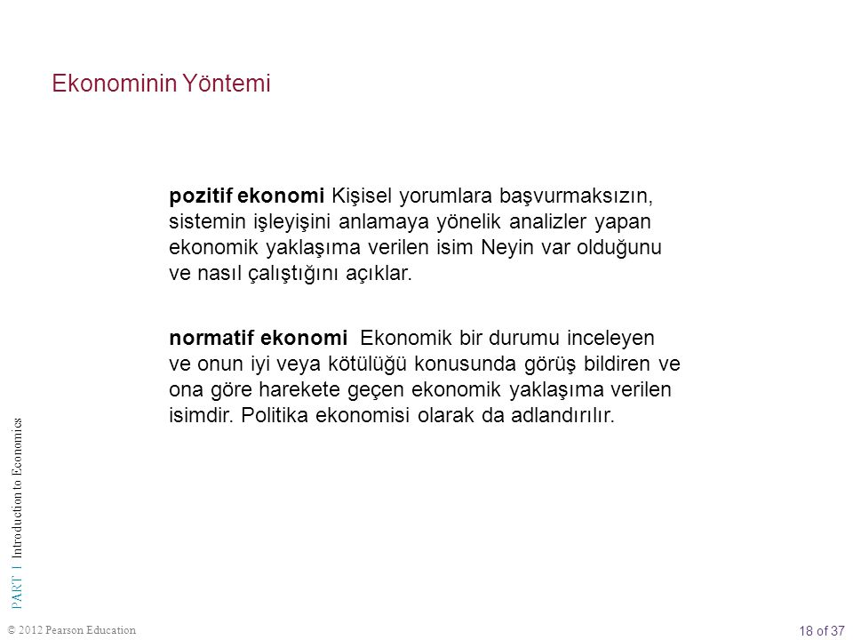 18 of 37 PART I Introduction to Economics © 2012 Pearson Education Ekonominin Yöntemi pozitif ekonomi Kişisel yorumlara başvurmaksızın, sistemin işley