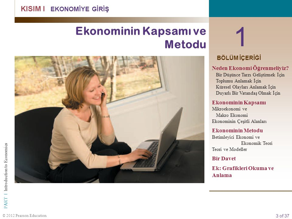 3 of 37 PART I Introduction to Economics © 2012 Pearson Education 1 KISIM I EKONOMİYE GİRİŞ Ekonominin Kapsamı ve Metodu BÖLÜM İÇERİĞİ Neden Ekonomi Ö