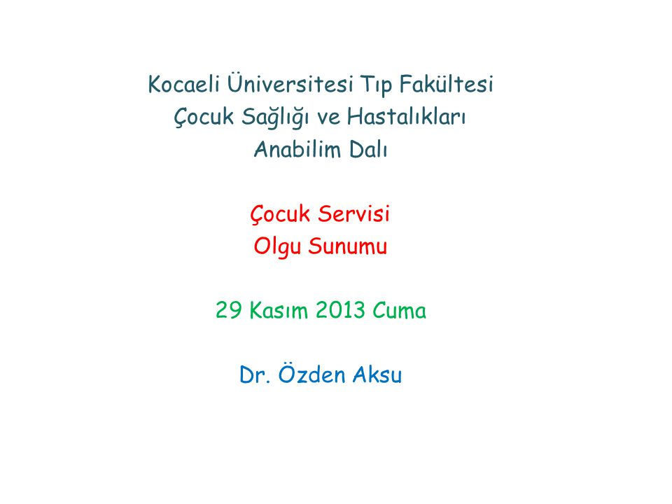 Kocaeli Üniversitesi Tıp Fakültesi Çocuk Sağlığı ve Hastalıkları Anabilim Dalı Çocuk Servisi Olgu Sunumu 29 Kasım 2013 Cuma Dr.