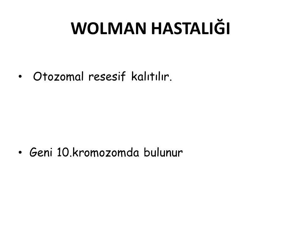 WOLMAN HASTALIĞI Otozomal resesif kalıtılır. Geni 10.kromozomda bulunur