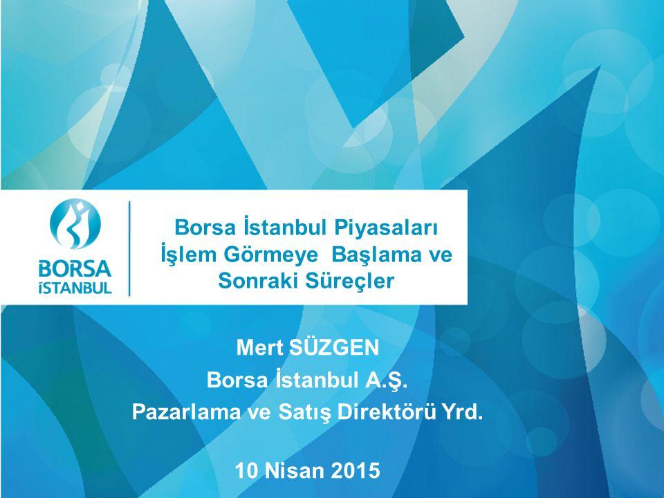 Click Mert SÜZGEN Borsa İstanbul A.Ş. Pazarlama ve Satış Direktörü Yrd. 10 Nisan 2015 Borsa İstanbul Piyasaları İşlem Görmeye Başlama ve Sonraki Süreç