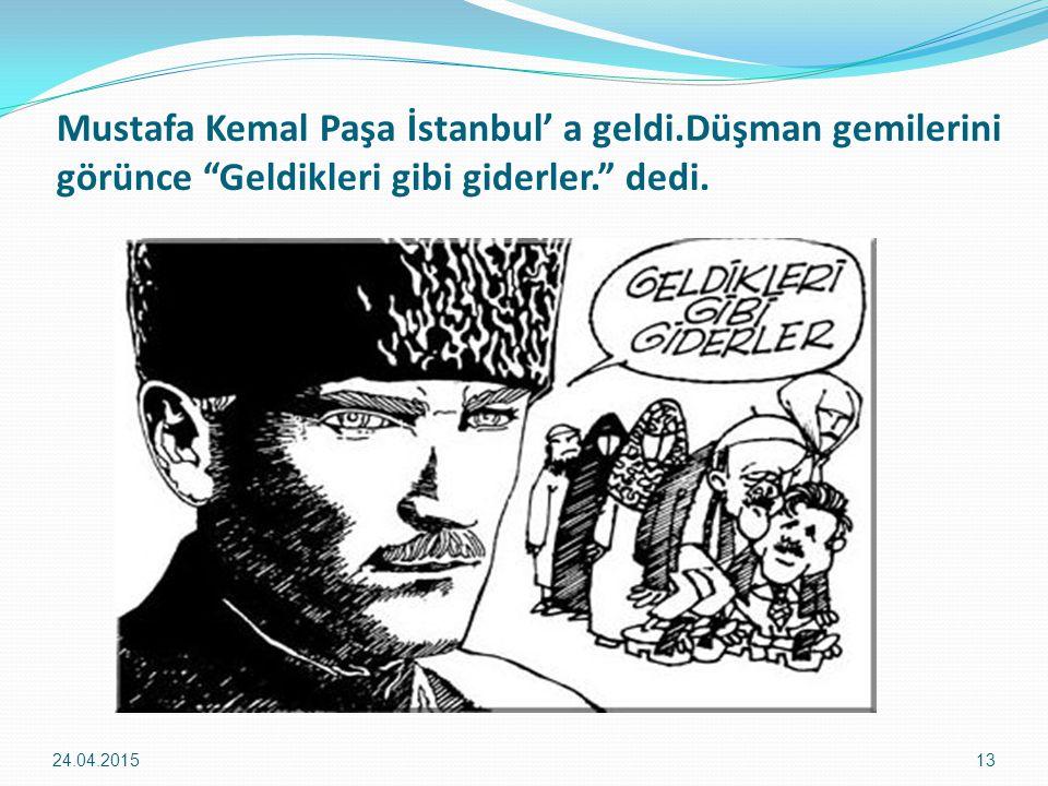 """Mustafa Kemal Paşa İstanbul' a geldi.Düşman gemilerini görünce """"Geldikleri gibi giderler."""" dedi. 24.04.201513"""