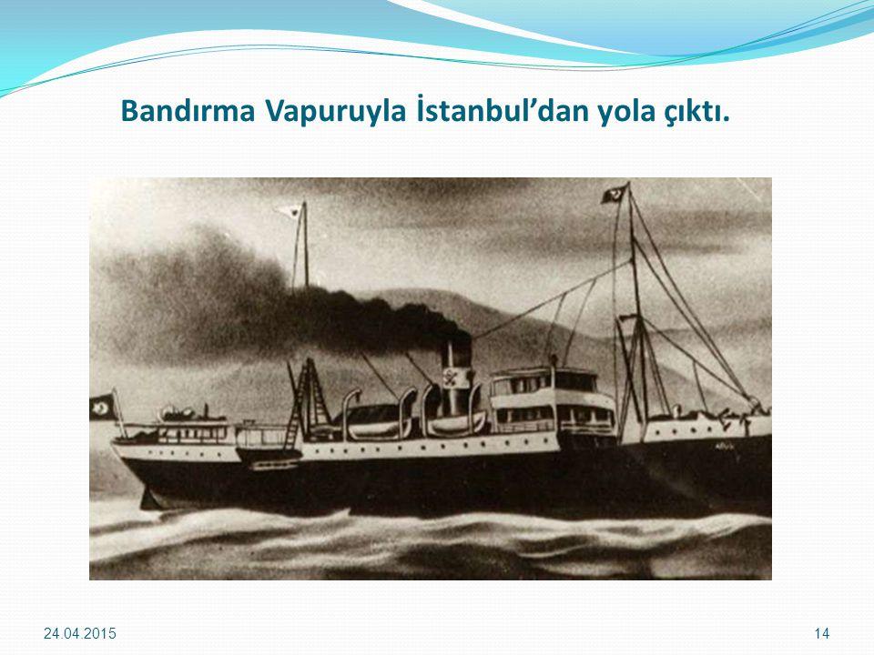 Bandırma Vapuruyla İstanbul'dan yola çıktı. 24.04.201514