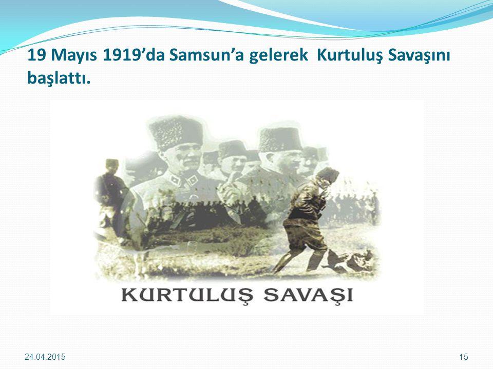 19 Mayıs 1919'da Samsun'a gelerek Kurtuluş Savaşını başlattı. 24.04.201515