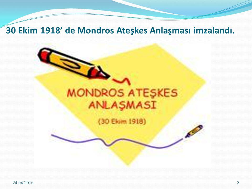 30 Ekim 1918' de Mondros Ateşkes Anlaşması imzalandı. 24.04.20153