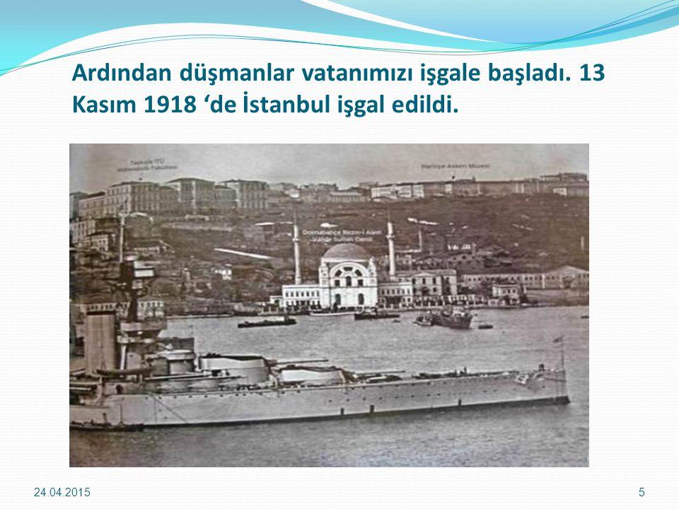 Ardından düşmanlar vatanımızı işgale başladı. 13 Kasım 1918 'de İstanbul işgal edildi. 24.04.20155
