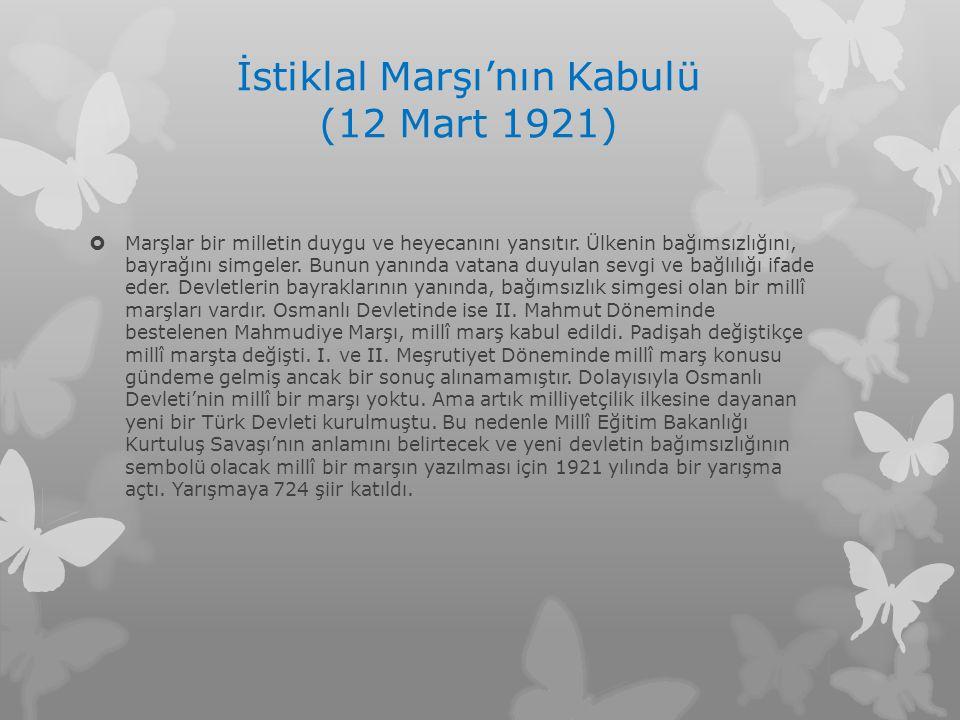 İstiklal Marşı'nın Kabulü (12 Mart 1921)  Marşlar bir milletin duygu ve heyecanını yansıtır. Ülkenin bağımsızlığını, bayrağını simgeler. Bunun yanınd