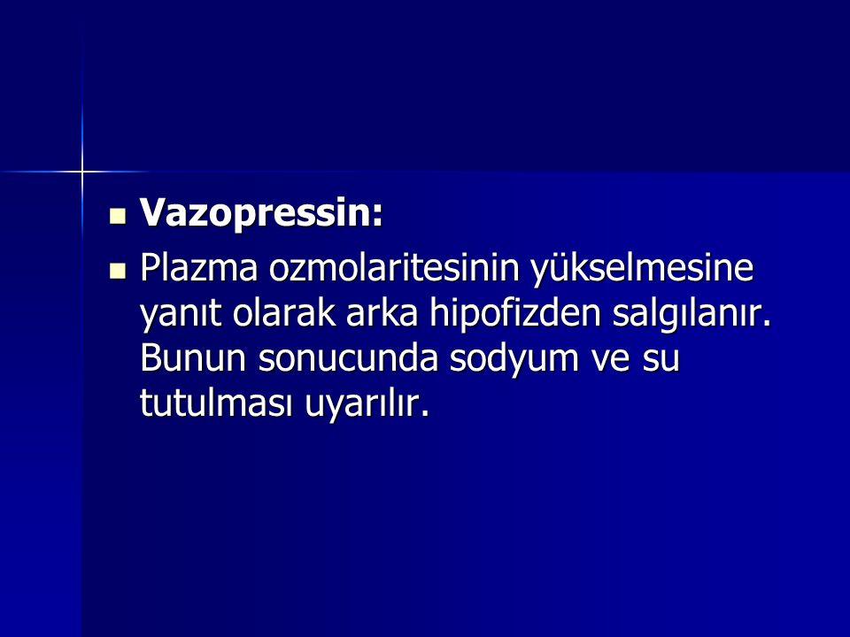 Vazopressin: Vazopressin: Plazma ozmolaritesinin yükselmesine yanıt olarak arka hipofizden salgılanır. Bunun sonucunda sodyum ve su tutulması uyarılır