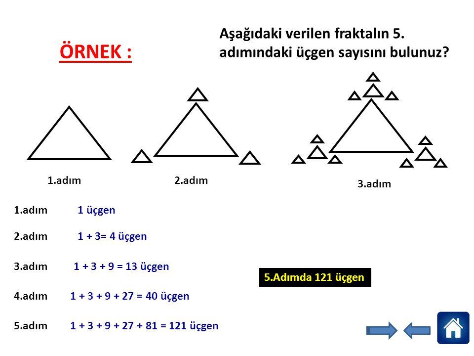 Aşağıdaki verilen fraktalın 5. adımındaki üçgen sayısını bulunuz? 1.adım 2.adım 3.adım 1.adım 1 üçgen 2.adım 1 + 3= 4 üçgen 3.adım 1 + 3 + 9 = 13 üçge