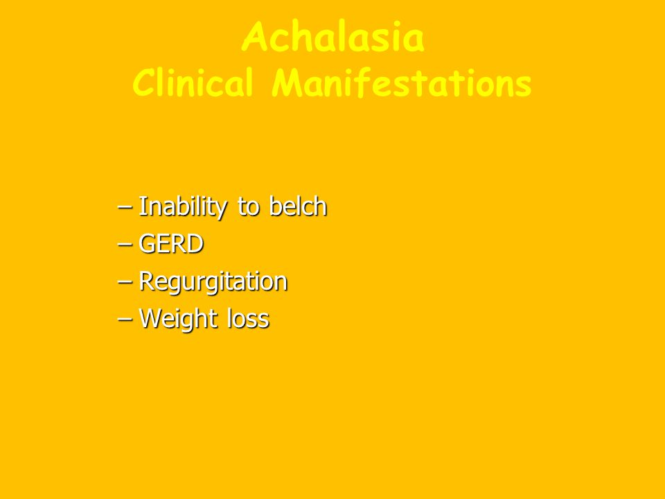Achalasia Clinical Manifestations –Inability to belch –GERD –Regurgitation –Weight loss