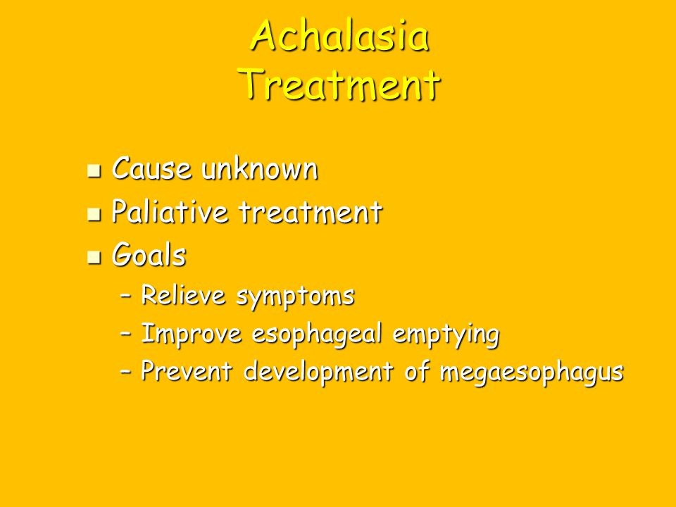 Achalasia Treatment Cause unknown Cause unknown Paliative treatment Paliative treatment Goals Goals –Relieve symptoms –Improve esophageal emptying –Pr