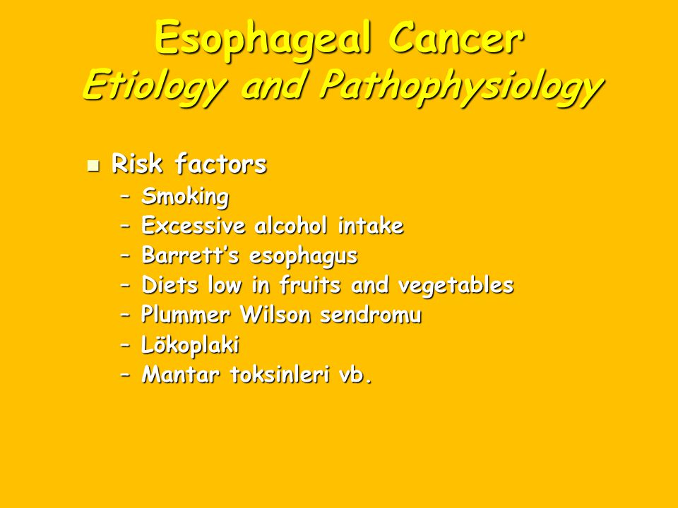 Esophageal Cancer Etiology and Pathophysiology Risk factors Risk factors –Smoking –Excessive alcohol intake –Barrett's esophagus –Diets low in fruits and vegetables –Plummer Wilson sendromu –Lökoplaki –Mantar toksinleri vb.