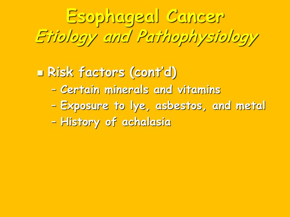 Esophageal Cancer Etiology and Pathophysiology Risk factors (cont'd) Risk factors (cont'd) –Certain minerals and vitamins –Exposure to lye, asbestos, and metal –History of achalasia