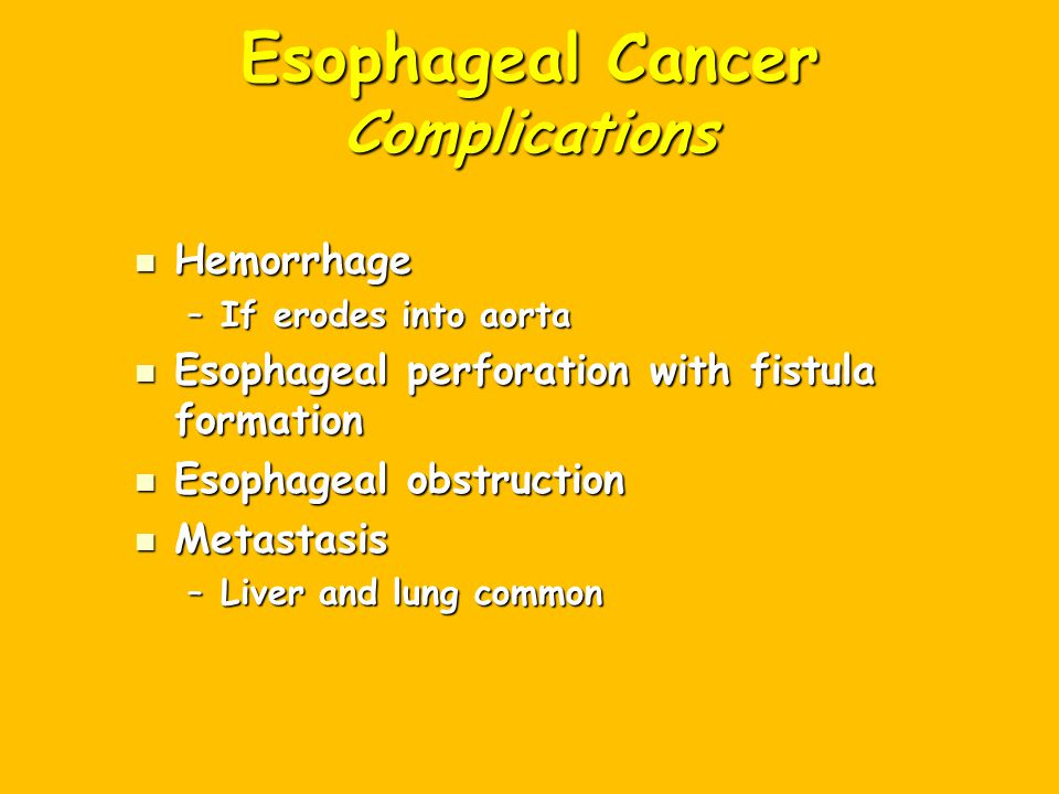 Esophageal Cancer Complications Hemorrhage Hemorrhage –If erodes into aorta Esophageal perforation with fistula formation Esophageal perforation with