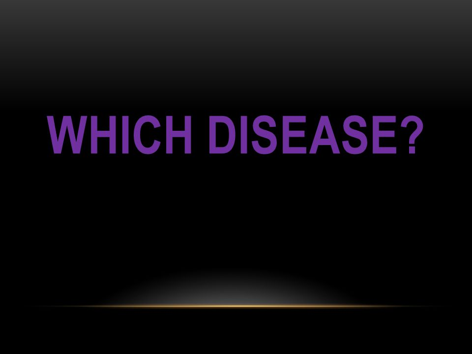 WHICH DISEASE?