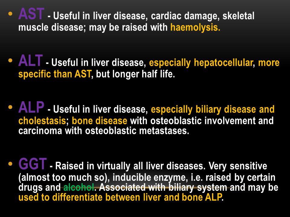 AST - Useful in liver disease, cardiac damage, skeletal muscle disease; may be raised with haemolysis. ALT - Useful in liver disease, especially hepat