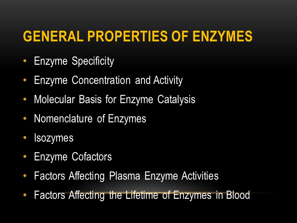 GENERAL PROPERTIES OF ENZYMES Enzyme Specificity Enzyme Concentration and Activity Molecular Basis for Enzyme Catalysis Nomenclature of Enzymes Isozymes Enzyme Cofactors Factors Affecting Plasma Enzyme Activities Factors Affecting the Lifetime of Enzymes in Blood