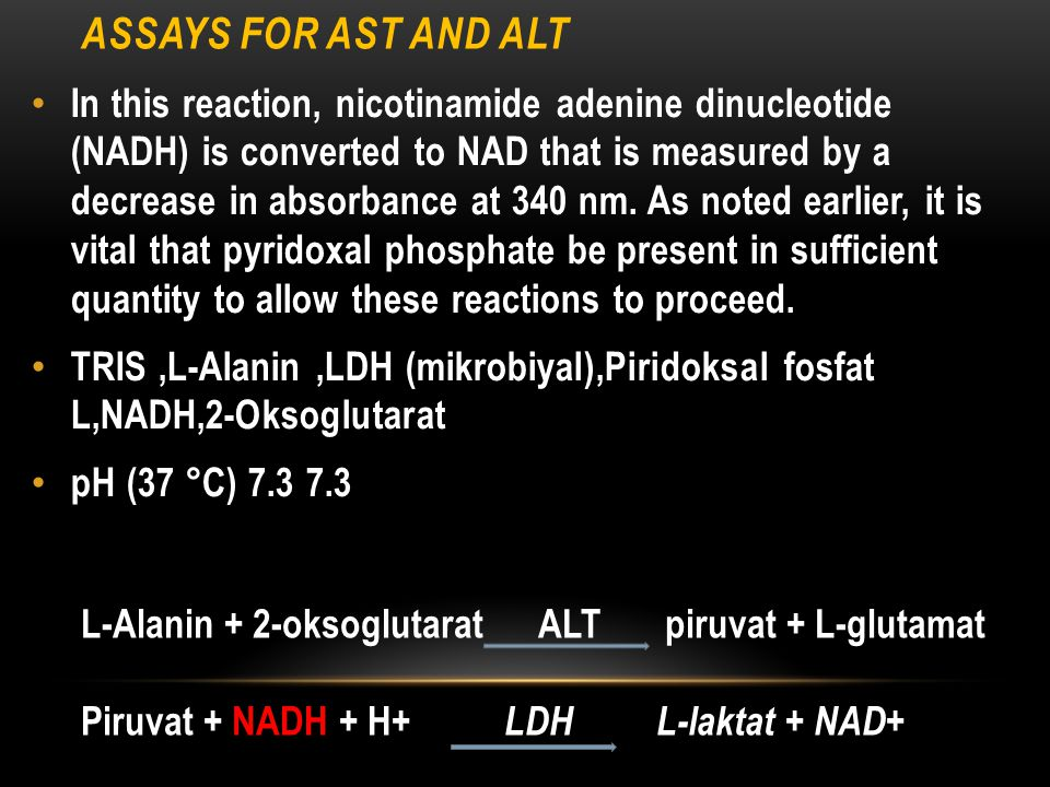 ASSAYS FOR AST AND ALT In this reaction, nicotinamide adenine dinucleotide (NADH) is converted to NAD that is measured by a decrease in absorbance at 340 nm.