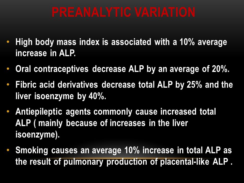 PREANALYTIC VARIATION High body mass index is associated with a 10% average increase in ALP.