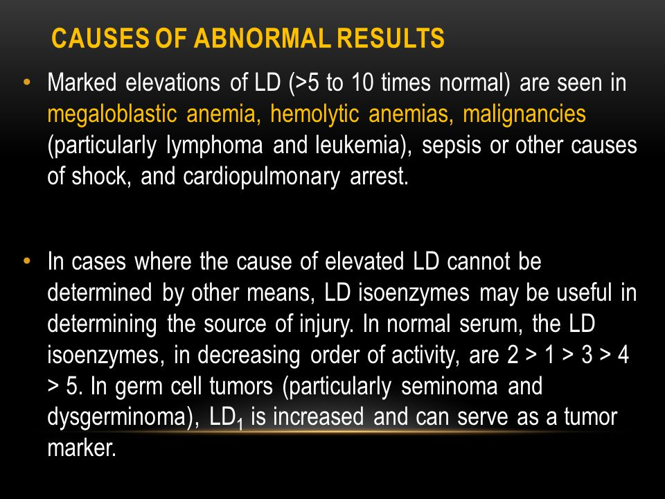 Marked elevations of LD (>5 to 10 times normal) are seen in megaloblastic anemia, hemolytic anemias, malignancies (particularly lymphoma and leukemia), sepsis or other causes of shock, and cardiopulmonary arrest.
