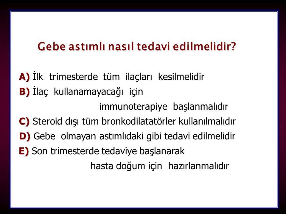 102 Gebe astımlı nasıl tedavi edilmelidir? A) A) İlk trimesterde tüm ilaçları kesilmelidir B) B) İlaç kullanamayacağı için immunoterapiye başlanmalıdı
