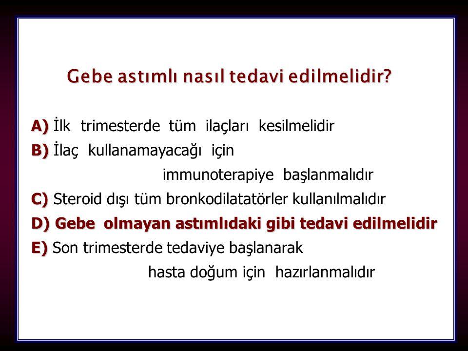 103 Gebe astımlı nasıl tedavi edilmelidir? A) A) İlk trimesterde tüm ilaçları kesilmelidir B) B) İlaç kullanamayacağı için immunoterapiye başlanmalıdı