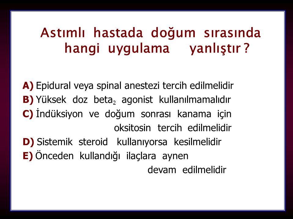104 Astımlı hastada doğum sırasında hangi uygulama yanlıştır ? hangi uygulama yanlıştır ? A) A) Epidural veya spinal anestezi tercih edilmelidir B) B)