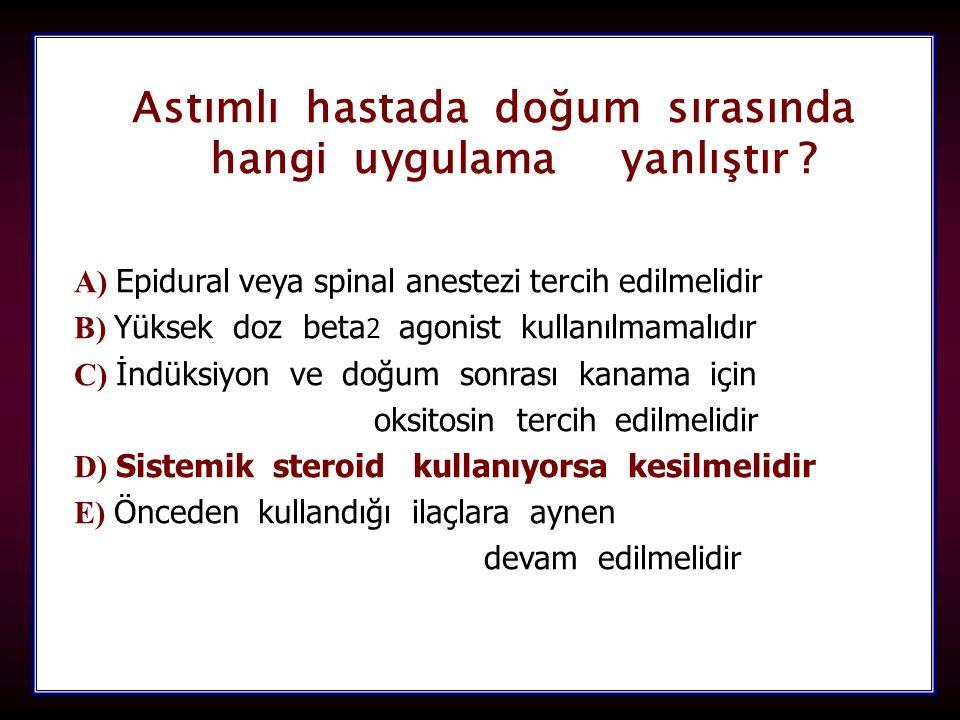 105 Astımlı hastada doğum sırasında hangi uygulama yanlıştır ? hangi uygulama yanlıştır ? A) A) Epidural veya spinal anestezi tercih edilmelidir B) B)
