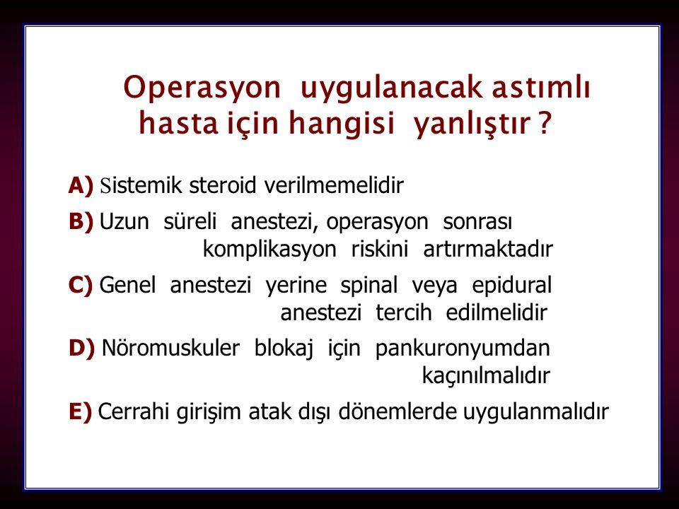 106 Operasyon uygulanacak astımlı hasta için hangisi yanlıştır ? A) A) S istemik steroid verilmemelidir B) B) Uzun süreli anestezi, operasyon sonrası