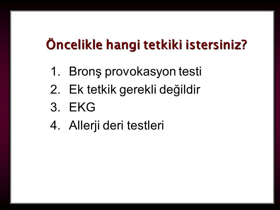 110 1.Bronş provokasyon testi 2.Ek tetkik gerekli değildir 3.EKG 4.Allerji deri testleri Öncelikle hangi tetkiki istersiniz?