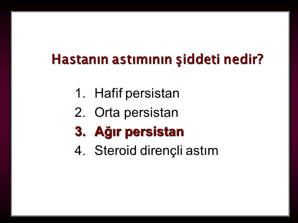 119 1.Hafif persistan 2.Orta persistan 3.Ağır persistan 4.Steroid dirençli astım Hastanın astımının şiddeti nedir?