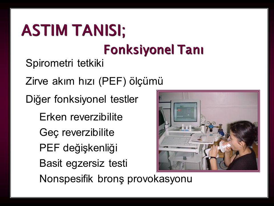 27 ASTIM TANISI; Fonksiyonel Tanı Spirometri tetkiki Zirve akım hızı (PEF) ölçümü Diğer fonksiyonel testler Erken reverzibilite Geç reverzibilite PEF