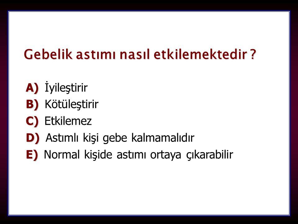 98 Gebelik astımı nasıl etkilemektedir ? A) A) İyileştirir B) B) Kötüleştirir C) C) Etkilemez D) D) Astımlı kişi gebe kalmamalıdır E) E) Normal kişide