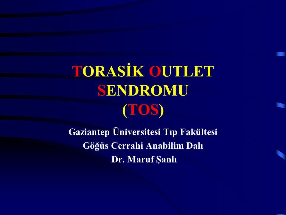 TORASİK OUTLET SENDROMU (TOS) Gaziantep Üniversitesi Tıp Fakültesi Göğüs Cerrahi Anabilim Dalı Dr. Maruf Şanlı