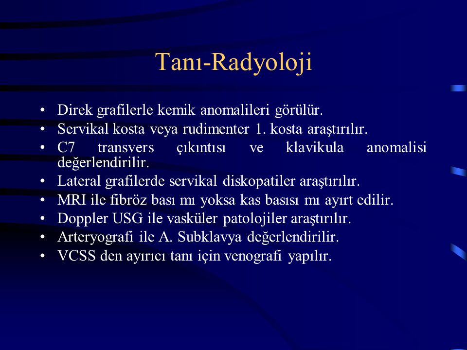 Tanı-Radyoloji Direk grafilerle kemik anomalileri görülür. Servikal kosta veya rudimenter 1. kosta araştırılır. C7 transvers çıkıntısı ve klavikula an