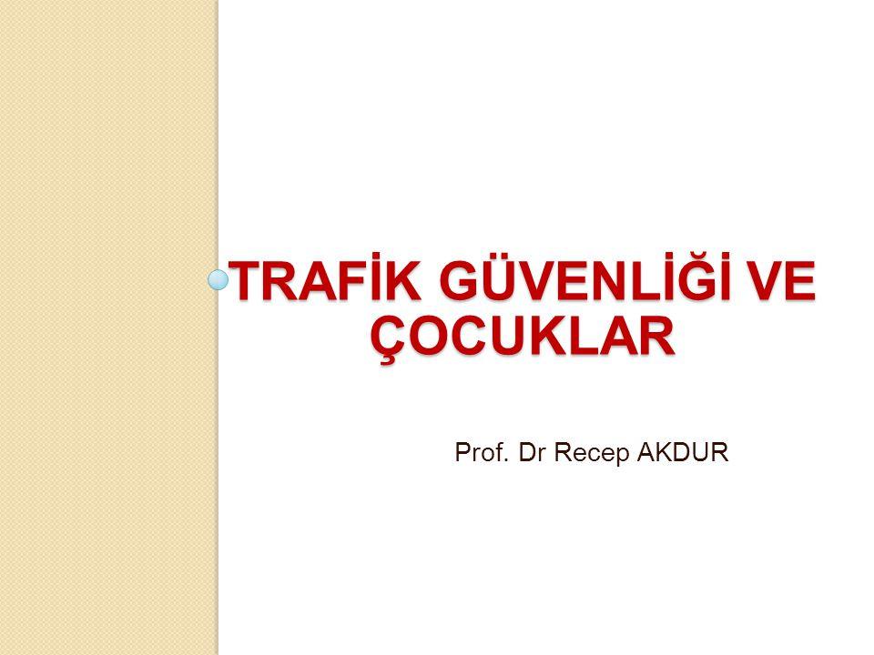 TRAFİK GÜVENLİĞİ VE ÇOCUKLAR Prof. Dr Recep AKDUR
