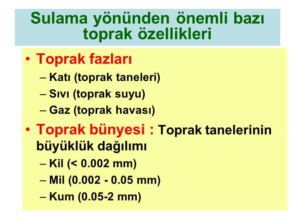 Sulama yönünden önemli bazı toprak özellikleri Toprak fazları –Katı (toprak taneleri) –Sıvı (toprak suyu) –Gaz (toprak havası) Toprak bünyesi : Toprak tanelerinin büyüklük dağılımı –Kil (< 0.002 mm) –Mil (0.002 - 0.05 mm) –Kum (0.05-2 mm)