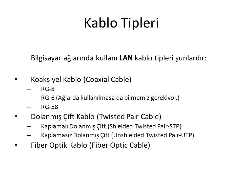 Kablo Tipleri Bilgisayar ağlarında kullanı LAN kablo tipleri şunlardır: Koaksiyel Kablo (Coaxial Cable) – RG-8 – RG-6 (Ağlarda kullanılmasa da bilmemi
