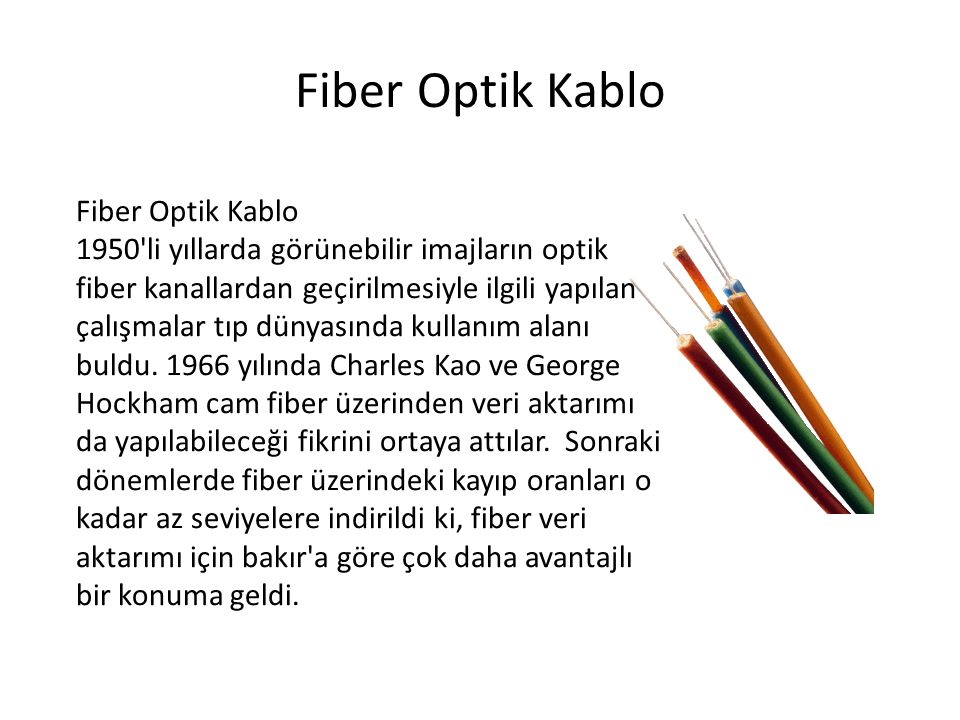 Fiber Optik Kablo 1950'li yıllarda görünebilir imajların optik fiber kanallardan geçirilmesiyle ilgili yapılan çalışmalar tıp dünyasında kullanım alan