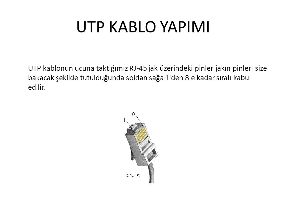 UTP KABLO YAPIMI UTP kablonun ucuna taktığımız RJ-45 jak üzerindeki pinler jakın pinleri size bakacak şekilde tutulduğunda soldan sağa 1'den 8'e kadar